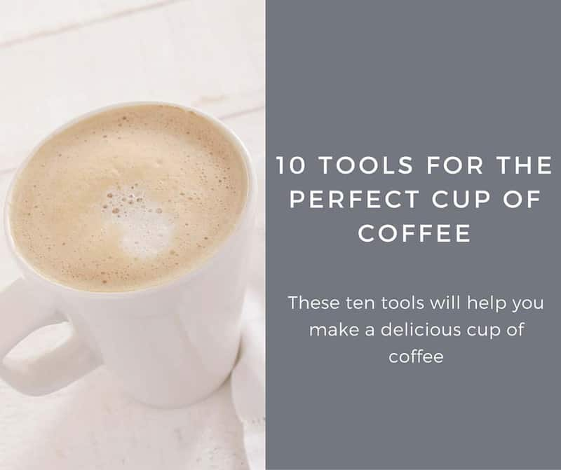 10 Tools for the Perfect Cup of Coffee